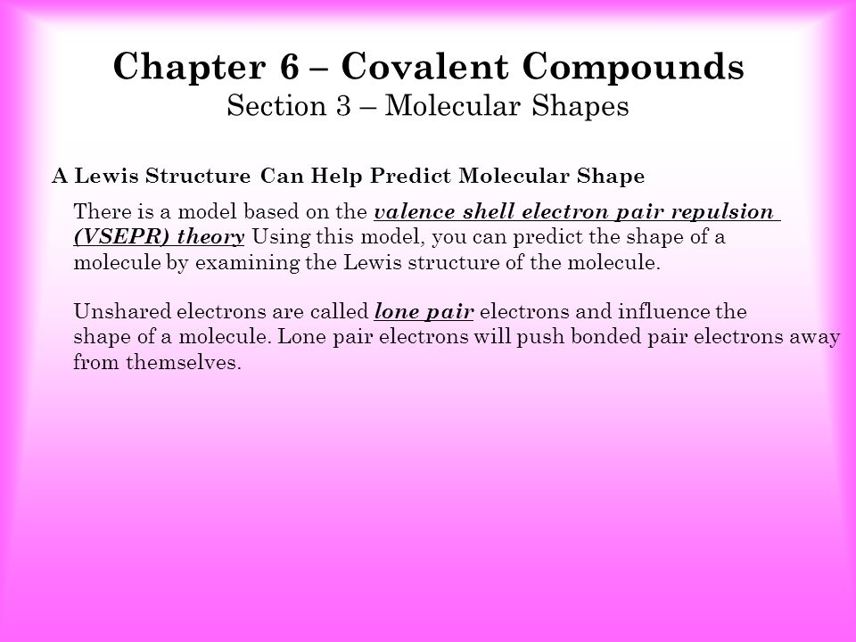 Chapter 6 – Covalent Compounds Section 3 – Molecular Shapes Shared Pairs Lone PairShape of Molecule FormulaExample LinearAB 2,A 2,ABCO 2 F 2 HBr BentAB 2 H2OH2O Triginal Planer AB 3 BCl 3 Triginal Pyramidal AB 3 NH 3 Tetrahedral AB 4 22 3 0 31 40 Only two atoms bonded Or double bonds to side atoms as in CO2 CCl 4