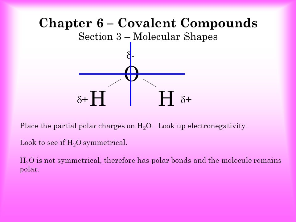 Chapter 6 – Covalent Compounds Section 3 – Molecular Shapes The stronger the poles of a molecule the higher the melting and boiling point of the molecule.