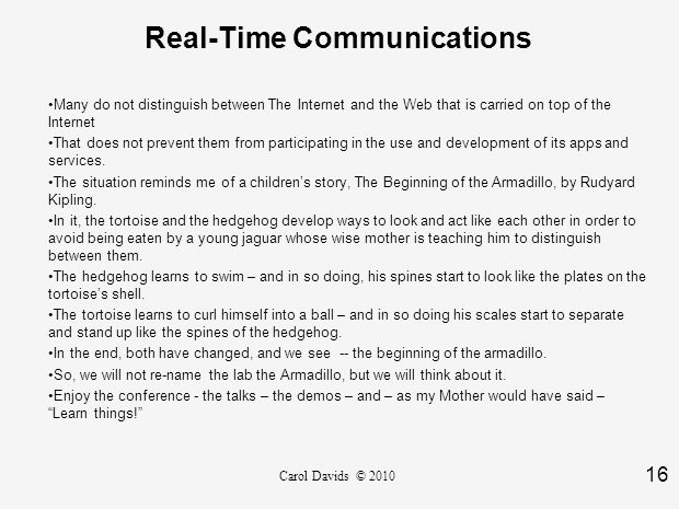 16 Carol Davids © 2010 Real-Time Communications Many do not distinguish between The Internet and the Web that is carried on top of the Internet That does not prevent them from participating in the use and development of its apps and services.