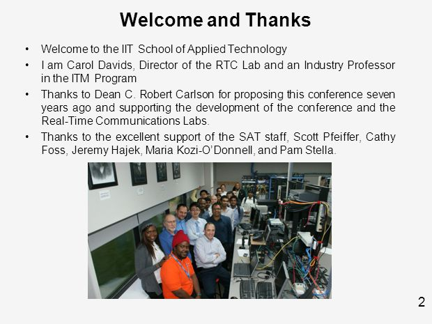 2 Welcome and Thanks Welcome to the IIT School of Applied Technology I am Carol Davids, Director of the RTC Lab and an Industry Professor in the ITM Program Thanks to Dean C.