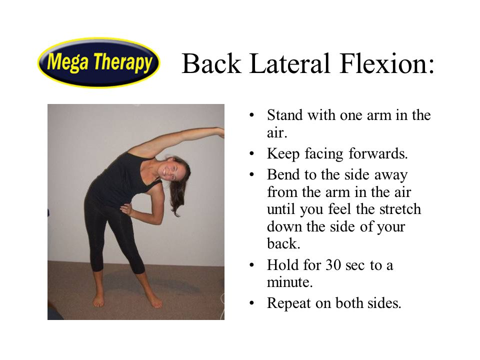 Back Lateral Flexion: Stand with one arm in the air. Keep facing forwards. Bend to the side away from the arm in the air until you feel the stretch do