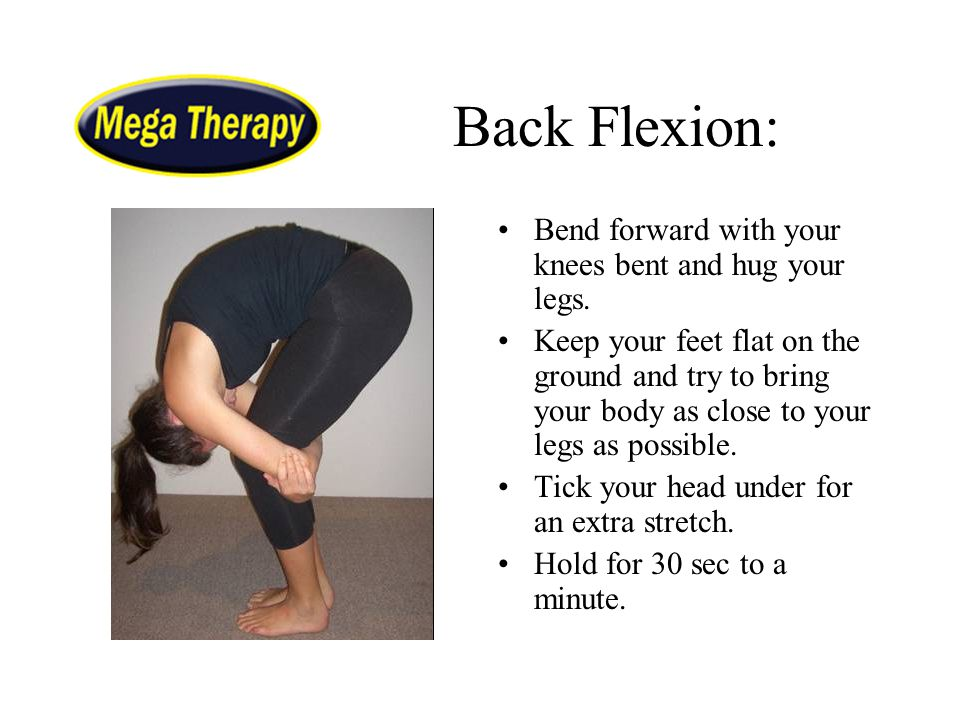 Back Flexion: Bend forward with your knees bent and hug your legs. Keep your feet flat on the ground and try to bring your body as close to your legs