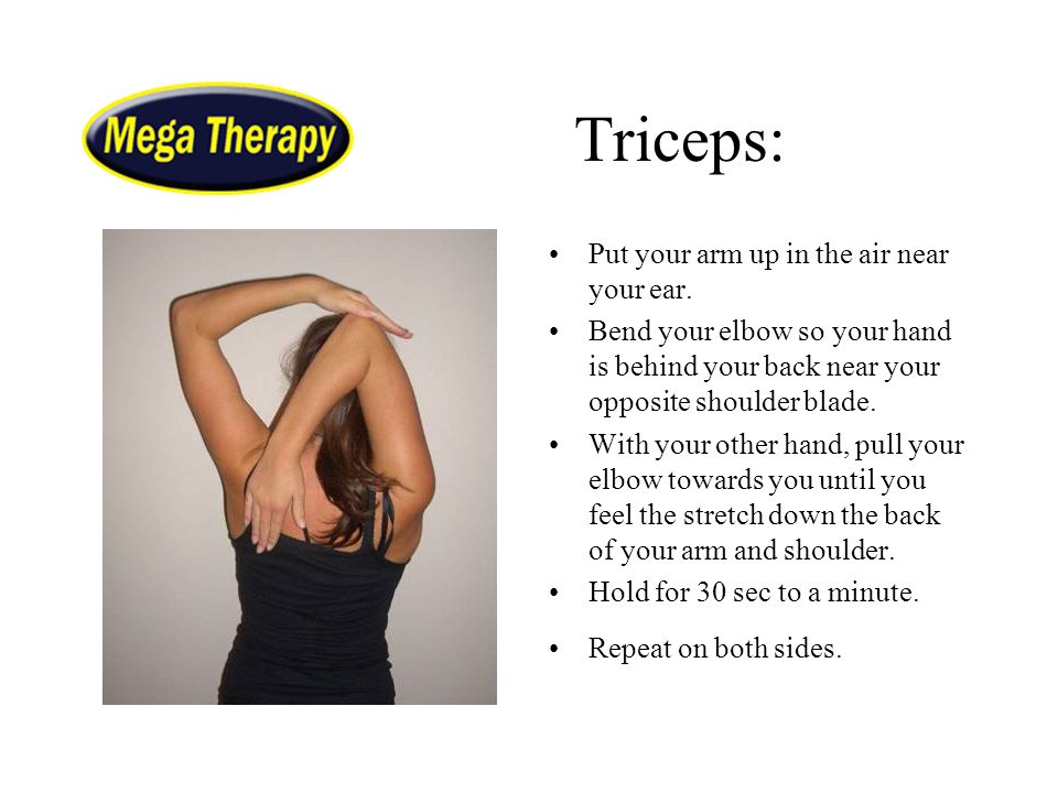 Triceps: Put your arm up in the air near your ear. Bend your elbow so your hand is behind your back near your opposite shoulder blade. With your other