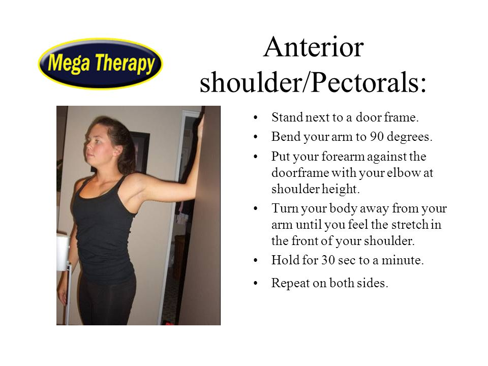 Anterior shoulder/Pectorals: Stand next to a door frame. Bend your arm to 90 degrees. Put your forearm against the doorframe with your elbow at should