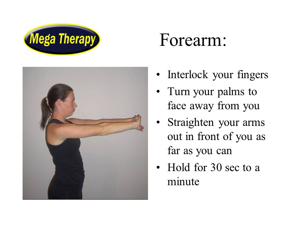 Forearm: Interlock your fingers Turn your palms to face away from you Straighten your arms out in front of you as far as you can Hold for 30 sec to a