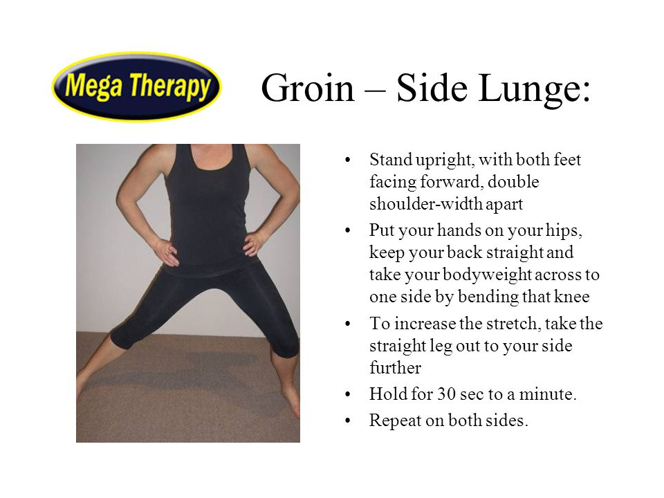 Groin – Side Lunge: Stand upright, with both feet facing forward, double shoulder-width apart Put your hands on your hips, keep your back straight and