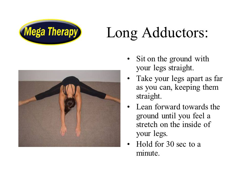 Long Adductors: Sit on the ground with your legs straight. Take your legs apart as far as you can, keeping them straight. Lean forward towards the gro
