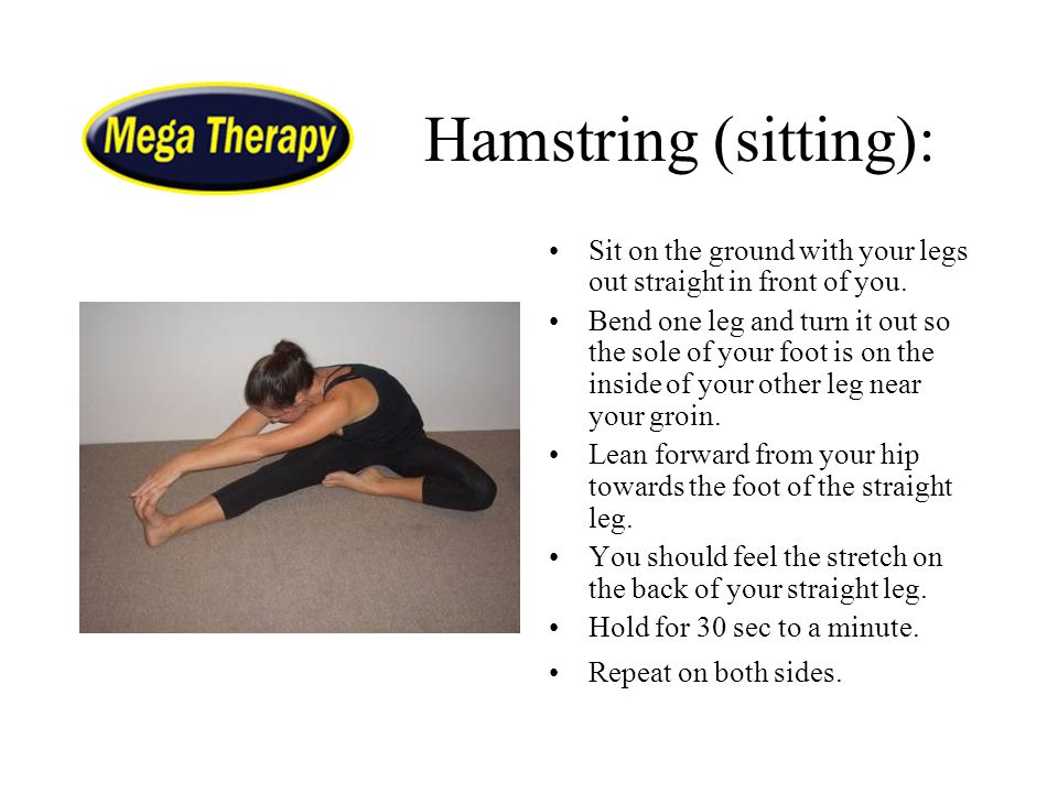 Hamstring (sitting): Sit on the ground with your legs out straight in front of you. Bend one leg and turn it out so the sole of your foot is on the in