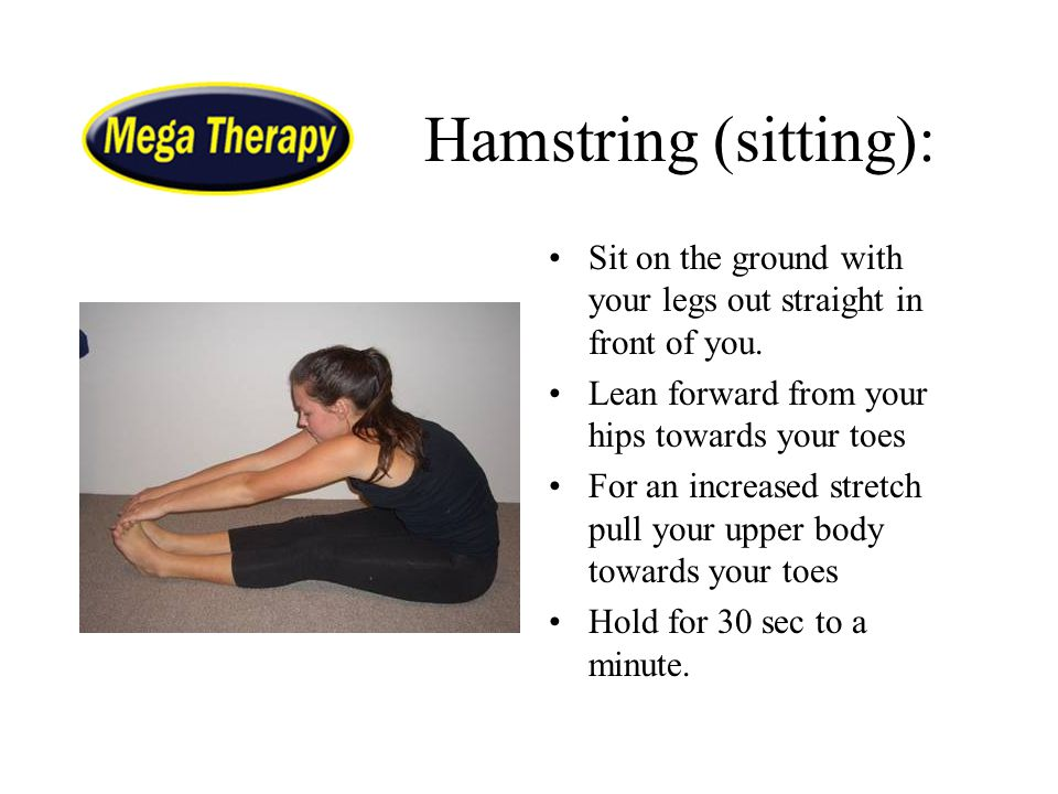 Hamstring (sitting): Sit on the ground with your legs out straight in front of you. Lean forward from your hips towards your toes For an increased str
