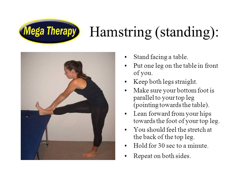 Hamstring (standing): Stand facing a table. Put one leg on the table in front of you. Keep both legs straight. Make sure your bottom foot is parallel