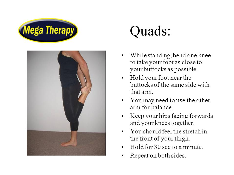 Quads: While standing, bend one knee to take your foot as close to your buttocks as possible. Hold your foot near the buttocks of the same side with t