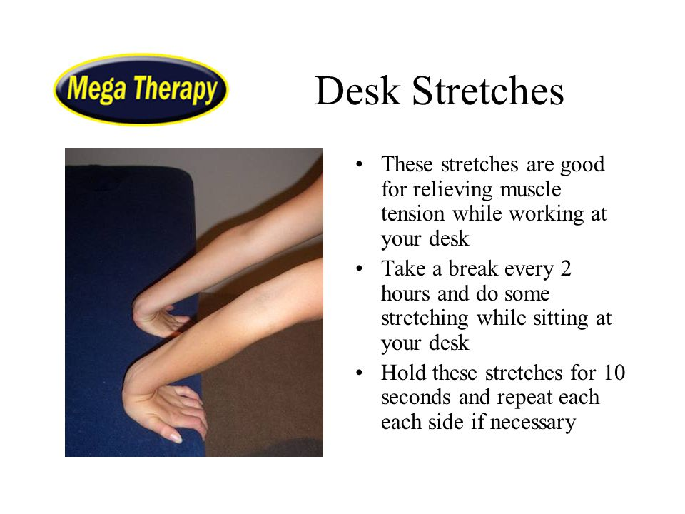 Desk Stretches These stretches are good for relieving muscle tension while working at your desk Take a break every 2 hours and do some stretching whil