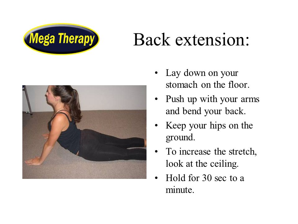 Back extension: Lay down on your stomach on the floor. Push up with your arms and bend your back. Keep your hips on the ground. To increase the stretc
