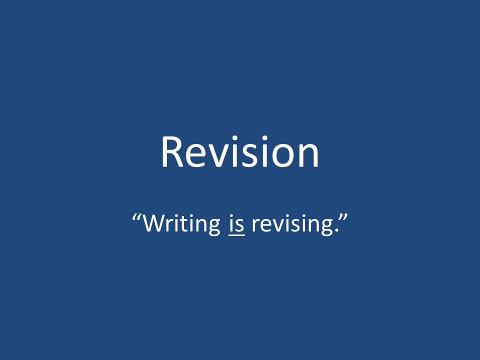 Revision Writing is revising.