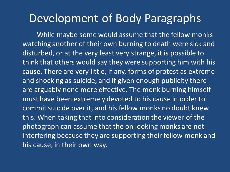 Development of Body Paragraphs While maybe some would assume that the fellow monks watching another of their own burning to death were sick and disturbed, or at the very least very strange, it is possible to think that others would say they were supporting him with his cause.