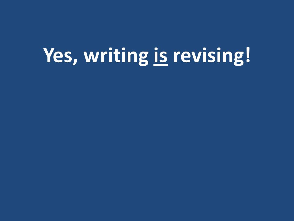 Yes, writing is revising!