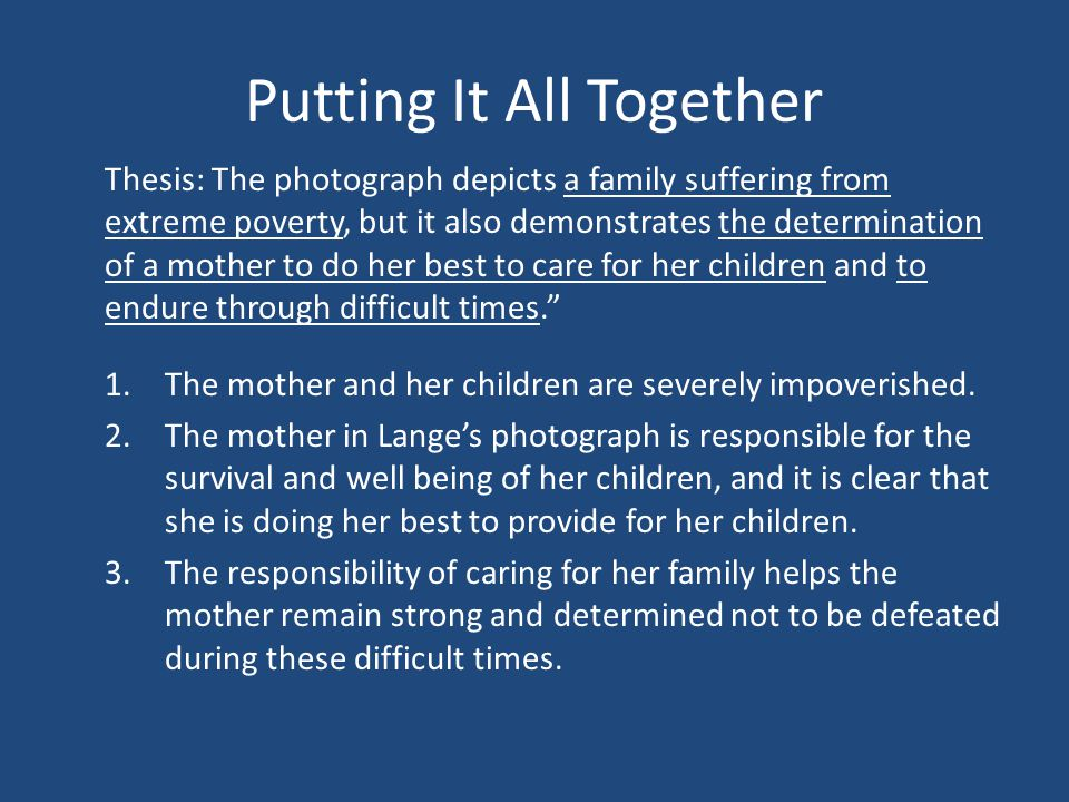 Putting It All Together Thesis: The photograph depicts a family suffering from extreme poverty, but it also demonstrates the determination of a mother to do her best to care for her children and to endure through difficult times. 1.The mother and her children are severely impoverished.