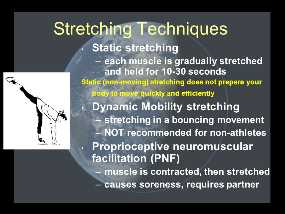 Stretching Techniques Static stretching –each muscle is gradually stretched and held for 10-30 seconds Static (non-moving) stretching does not prepare your body to move quickly and efficiently Dynamic Mobility stretching –stretching in a bouncing movement –NOT recommended for non-athletes Proprioceptive neuromuscular facilitation (PNF) –muscle is contracted, then stretched –causes soreness, requires partner