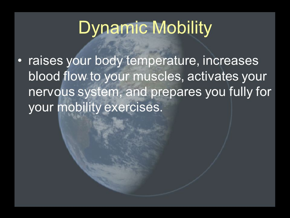 Dynamic Mobility raises your body temperature, increases blood flow to your muscles, activates your nervous system, and prepares you fully for your mobility exercises.