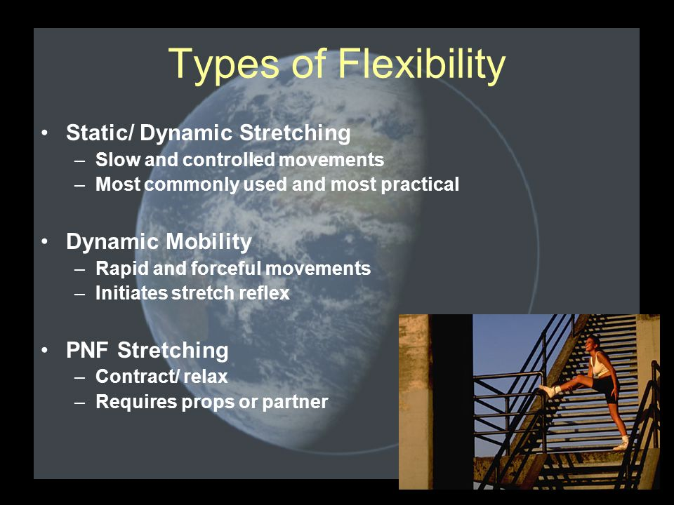 Types of Flexibility Static/ Dynamic Stretching –Slow and controlled movements –Most commonly used and most practical Dynamic Mobility –Rapid and forc