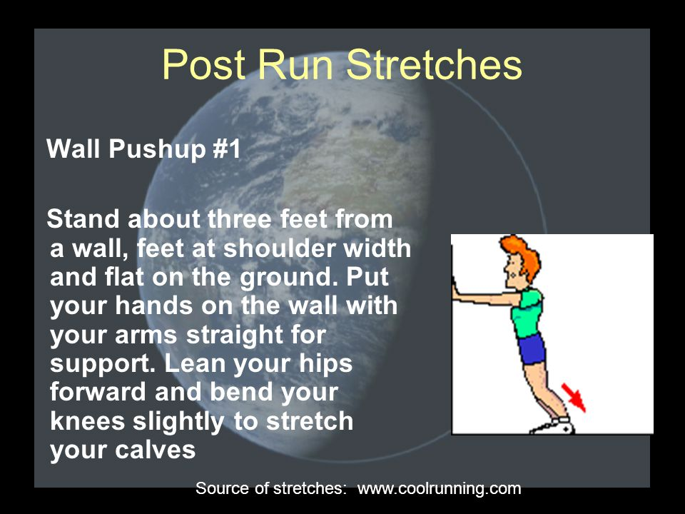 Post Run Stretches Wall Pushup #1 Stand about three feet from a wall, feet at shoulder width and flat on the ground. Put your hands on the wall with y