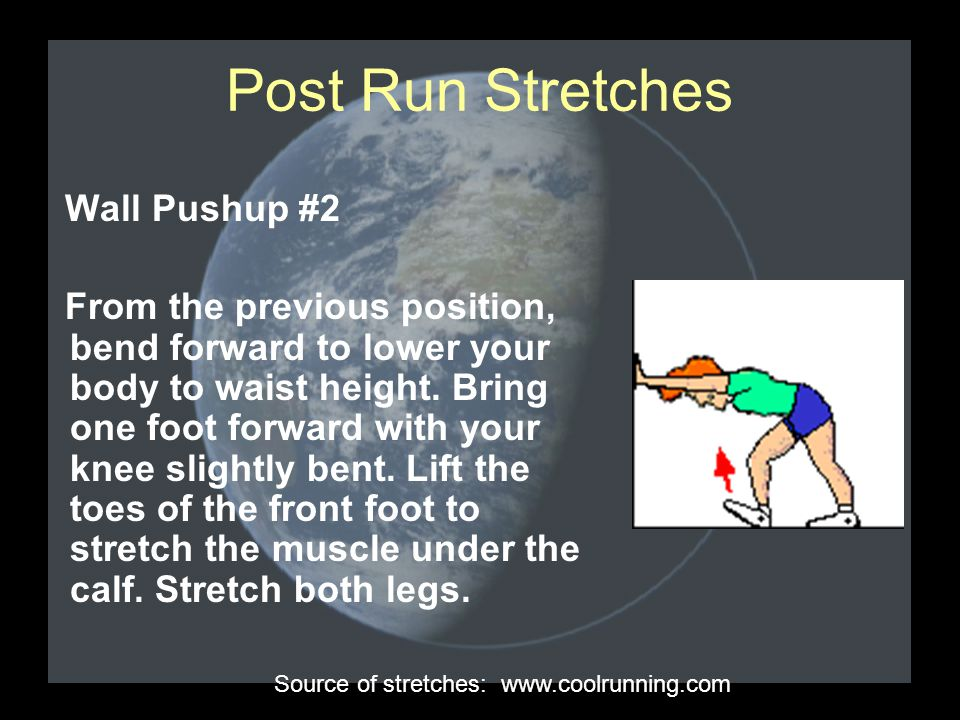 Post Run Stretches Wall Pushup #2 From the previous position, bend forward to lower your body to waist height. Bring one foot forward with your knee s