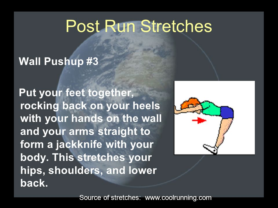 Post Run Stretches Wall Pushup #3 Put your feet together, rocking back on your heels with your hands on the wall and your arms straight to form a jackknife with your body.