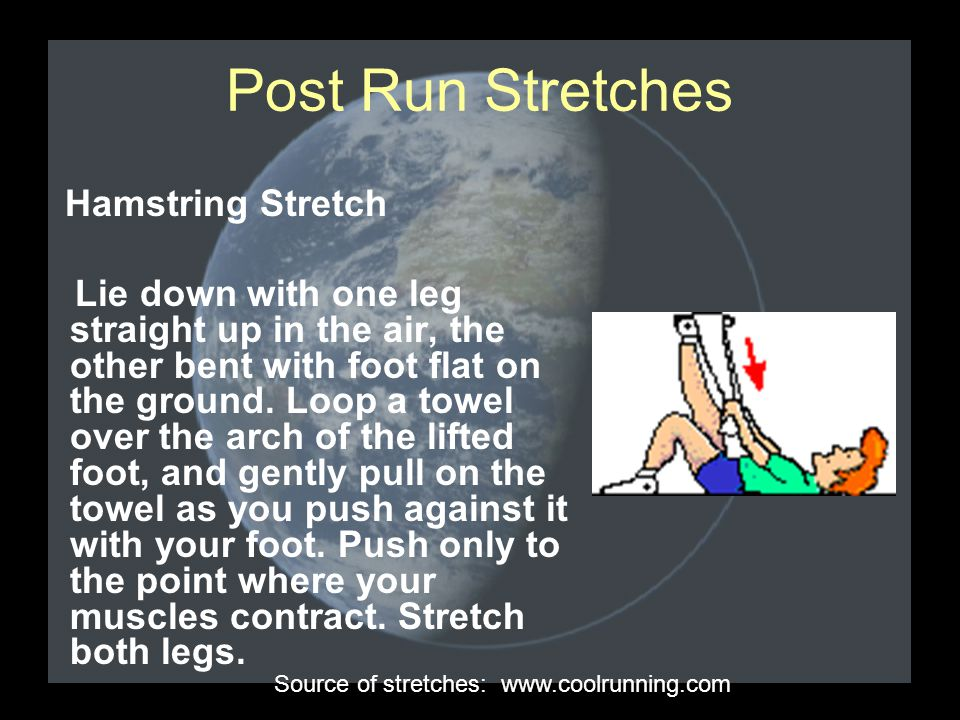 Post Run Stretches Hamstring Stretch Lie down with one leg straight up in the air, the other bent with foot flat on the ground.