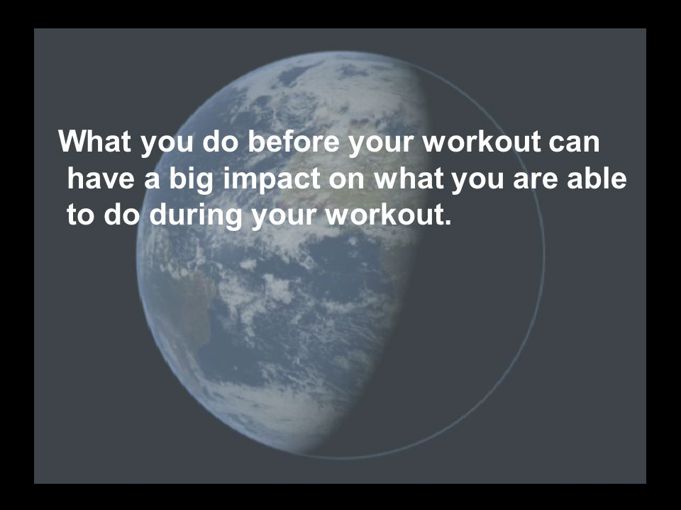 What you do before your workout can have a big impact on what you are able to do during your workout.