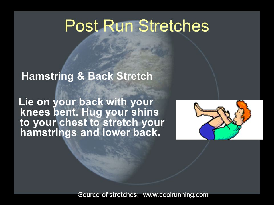 Post Run Stretches Hamstring & Back Stretch Lie on your back with your knees bent. Hug your shins to your chest to stretch your hamstrings and lower b