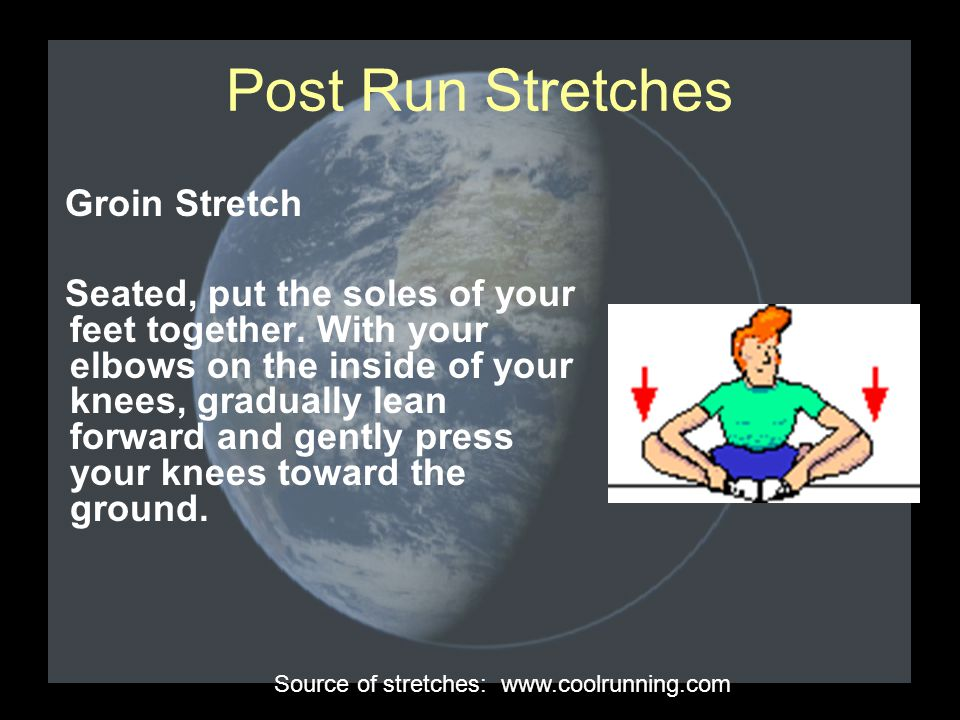 Post Run Stretches Groin Stretch Seated, put the soles of your feet together. With your elbows on the inside of your knees, gradually lean forward and