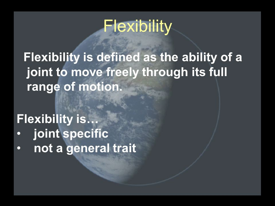 Flexibility Flexibility is defined as the ability of a joint to move freely through its full range of motion.