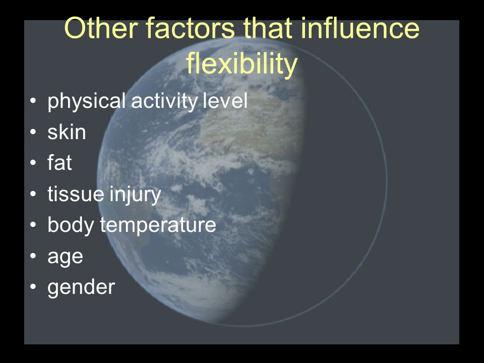 Other factors that influence flexibility physical activity level skin fat tissue injury body temperature age gender