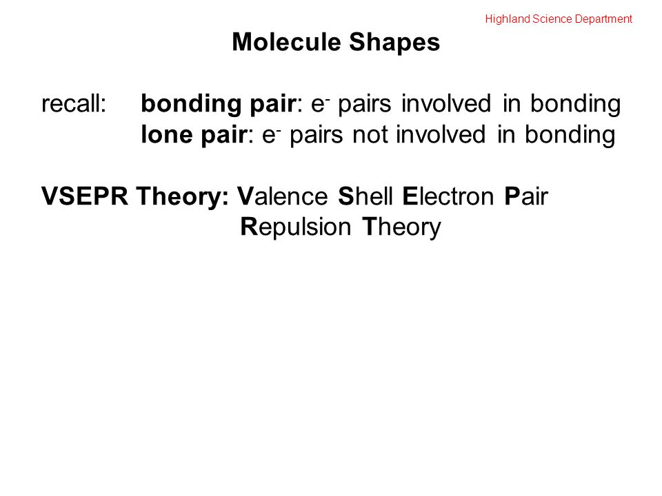 Highland Science Department Molecule Shapes recall:bonding pair: e - pairs involved in bonding lone pair: e - pairs not involved in bonding VSEPR Theory: Valence Shell Electron Pair Repulsion Theory