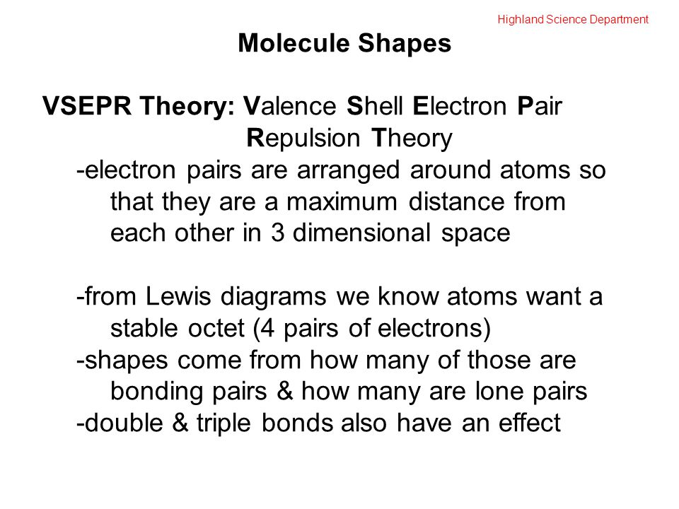 Highland Science Department Molecule Shapes VSEPR Theory: Valence Shell Electron Pair Repulsion Theory -electron pairs are arranged around atoms so that they are a maximum distance from each other in 3 dimensional space -from Lewis diagrams we know atoms want a stable octet (4 pairs of electrons) -shapes come from how many of those are bonding pairs & how many are lone pairs -double & triple bonds also have an effect