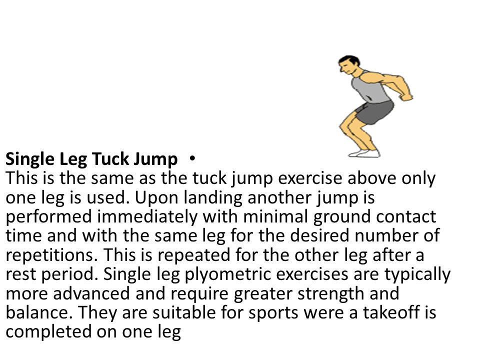 Single Leg Tuck Jump This is the same as the tuck jump exercise above only one leg is used.