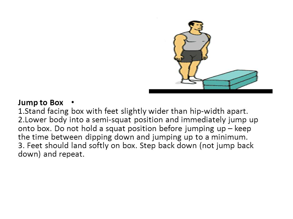Jump to Box 1.Stand facing box with feet slightly wider than hip-width apart.