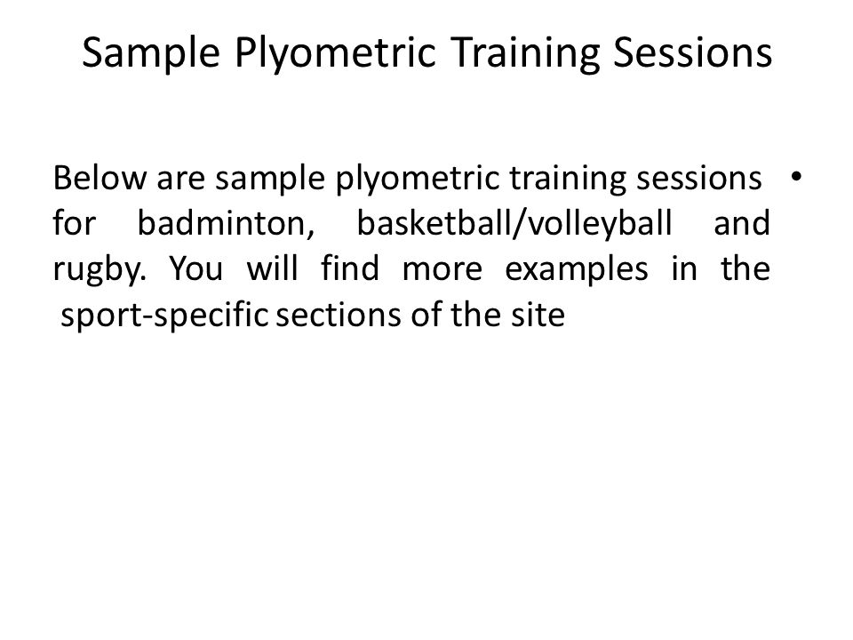 Sample Plyometric Training Sessions Below are sample plyometric training sessions for badminton, basketball/volleyball and rugby.