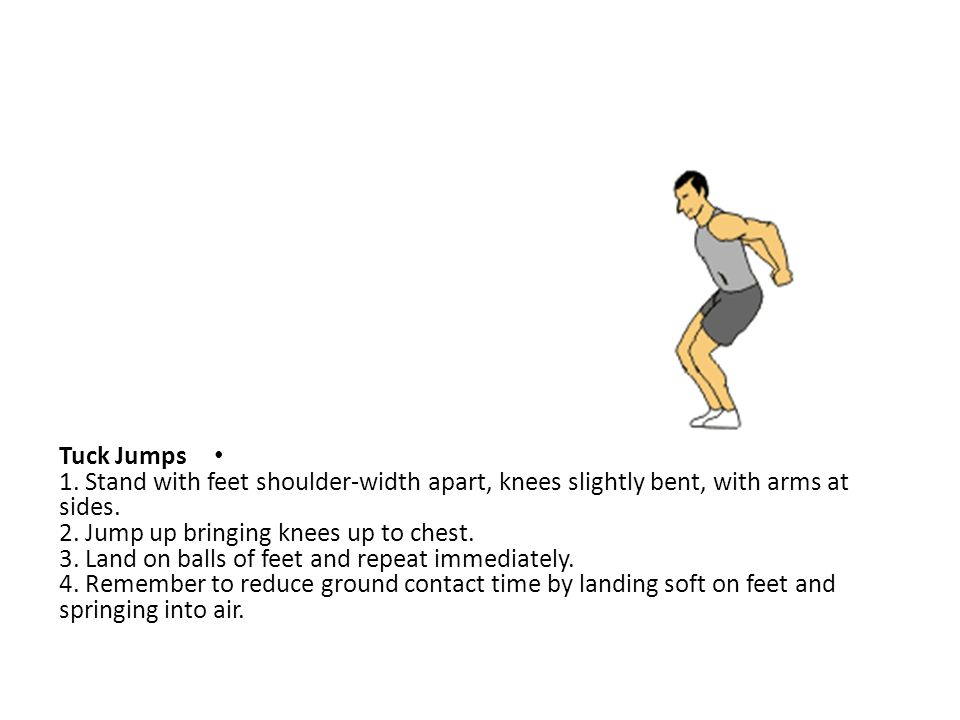 Tuck Jumps 1. Stand with feet shoulder-width apart, knees slightly bent, with arms at sides.