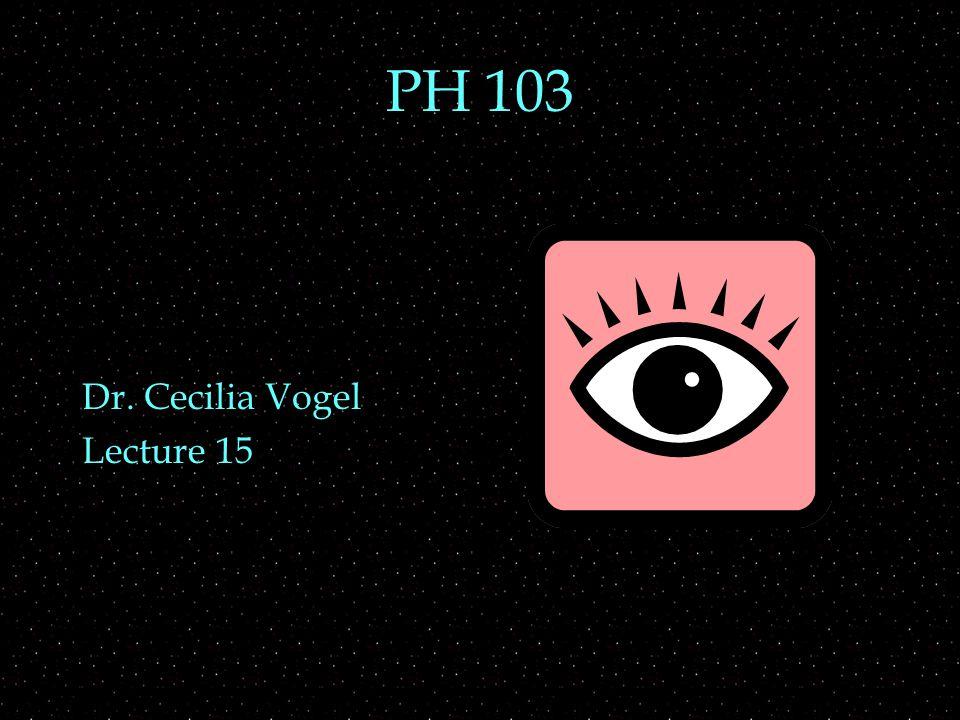 PH 103 Dr. Cecilia Vogel Lecture 15