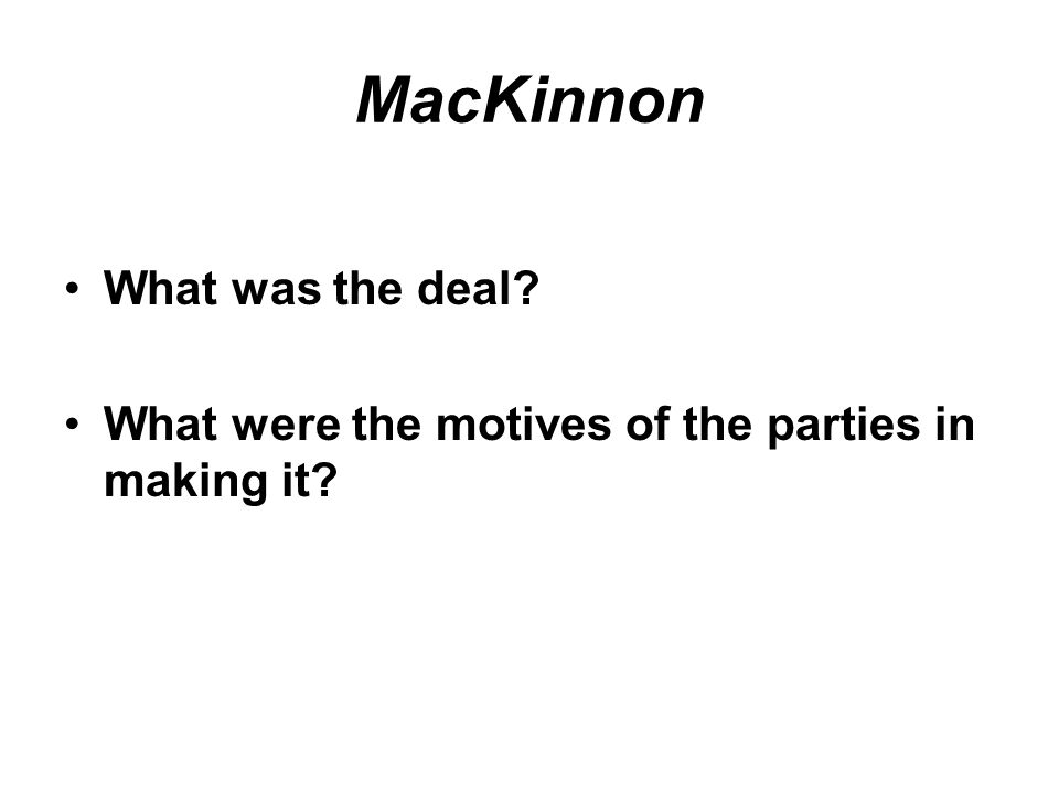 MacKinnon What was the deal? What were the motives of the parties in making it?