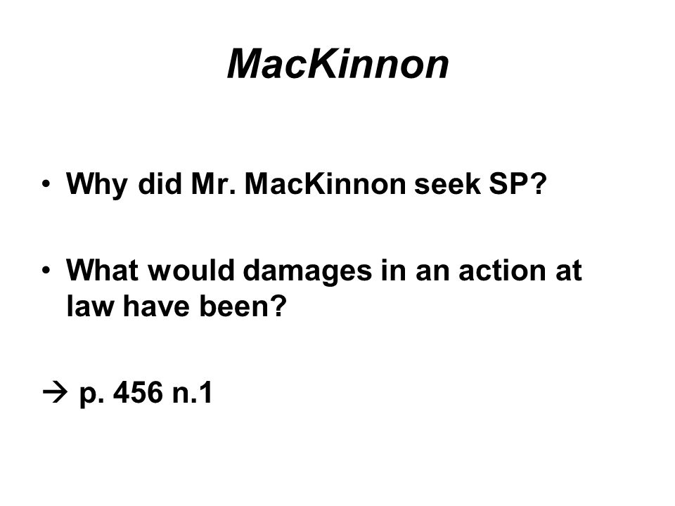 MacKinnon Why did Mr. MacKinnon seek SP. What would damages in an action at law have been.
