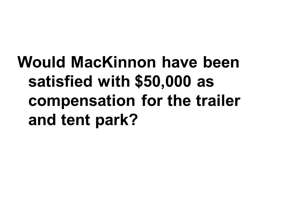 Would MacKinnon have been satisfied with $50,000 as compensation for the trailer and tent park?