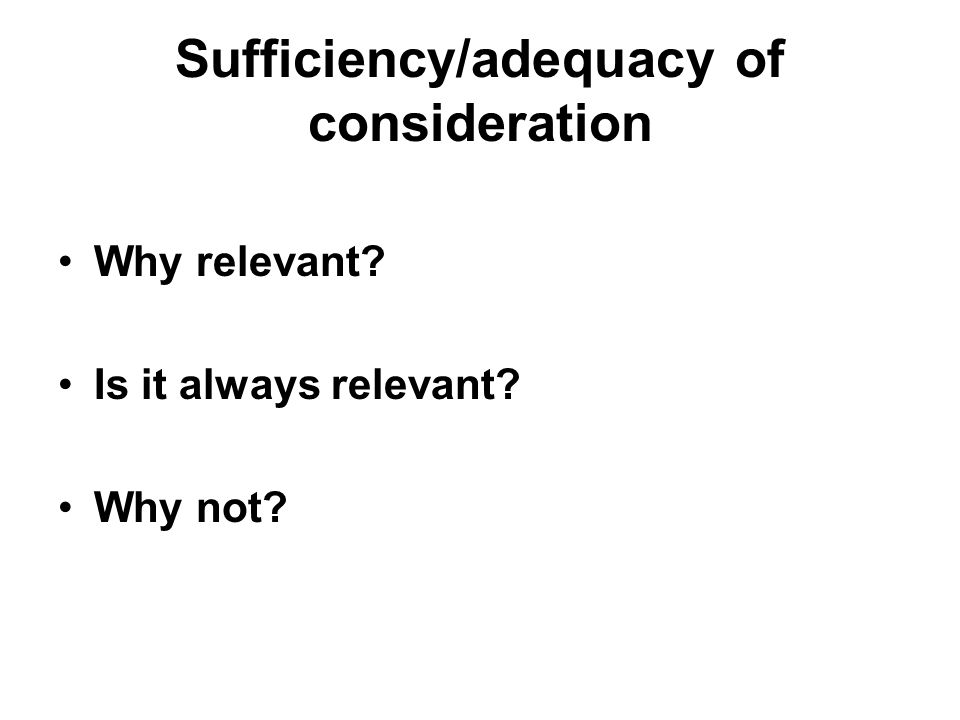 Sufficiency/adequacy of consideration Why relevant Is it always relevant Why not