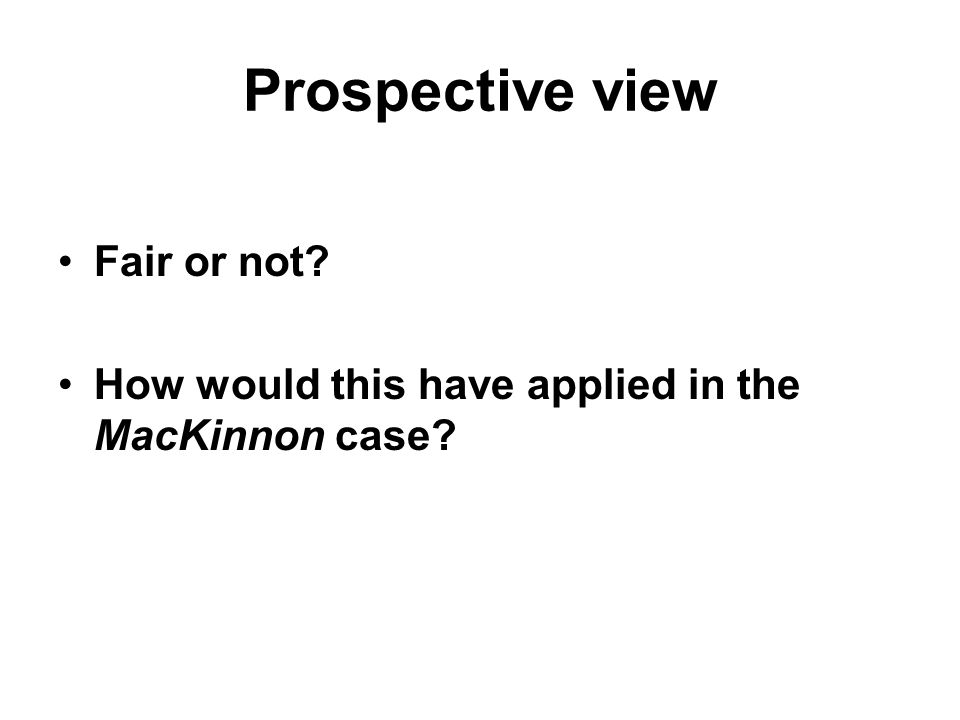 Prospective view Fair or not How would this have applied in the MacKinnon case