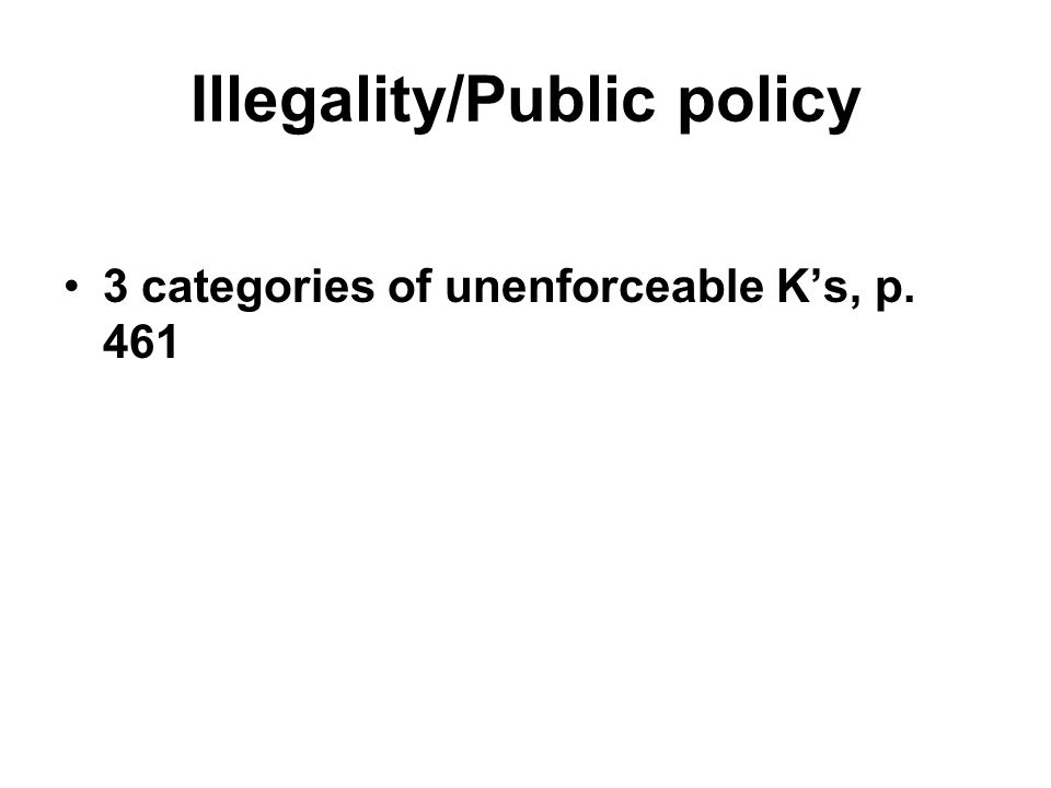 Illegality/Public policy 3 categories of unenforceable K's, p. 461