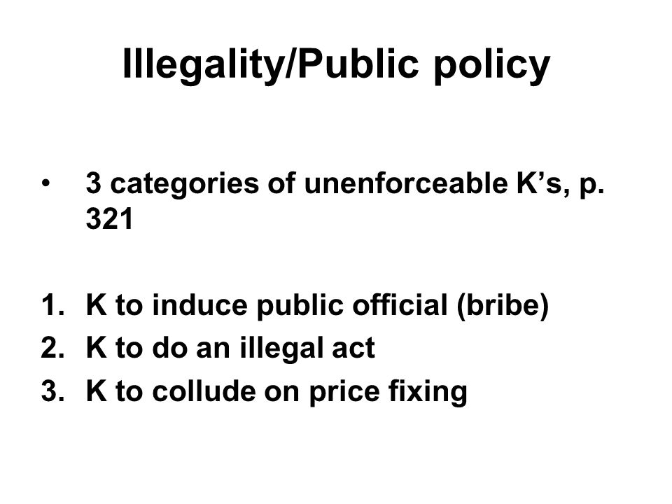 Illegality/Public policy 3 categories of unenforceable K's, p. 321 1.K to induce public official (bribe) 2.K to do an illegal act 3.K to collude on pr
