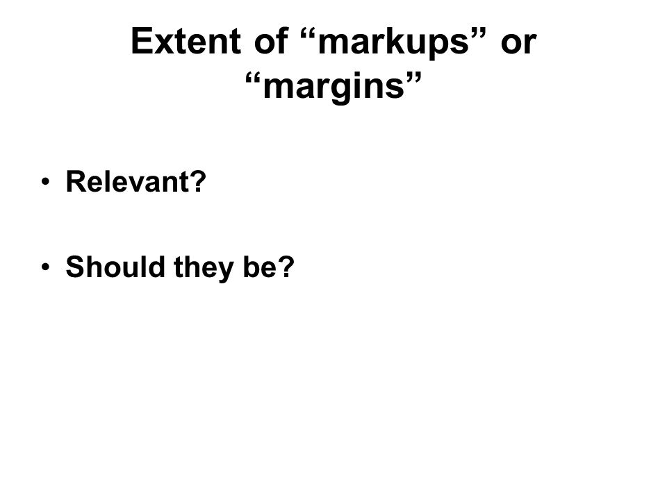Extent of markups or margins Relevant Should they be