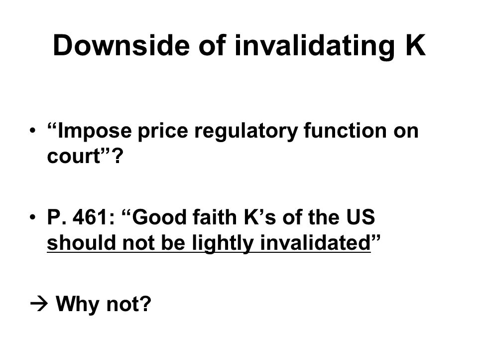 "Downside of invalidating K ""Impose price regulatory function on court""? P. 461: ""Good faith K's of the US should not be lightly invalidated""  Why not"