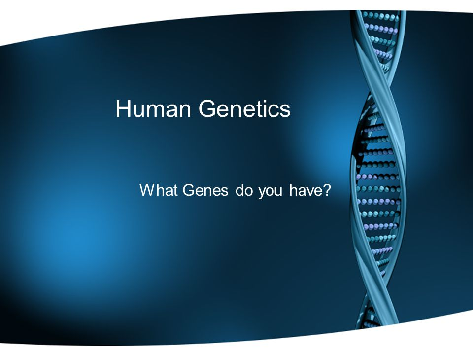 Human Genetics What Genes do you have